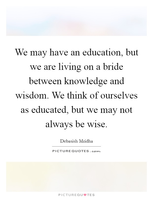 We may have an education, but we are living on a bride between knowledge and wisdom. We think of ourselves as educated, but we may not always be wise Picture Quote #1