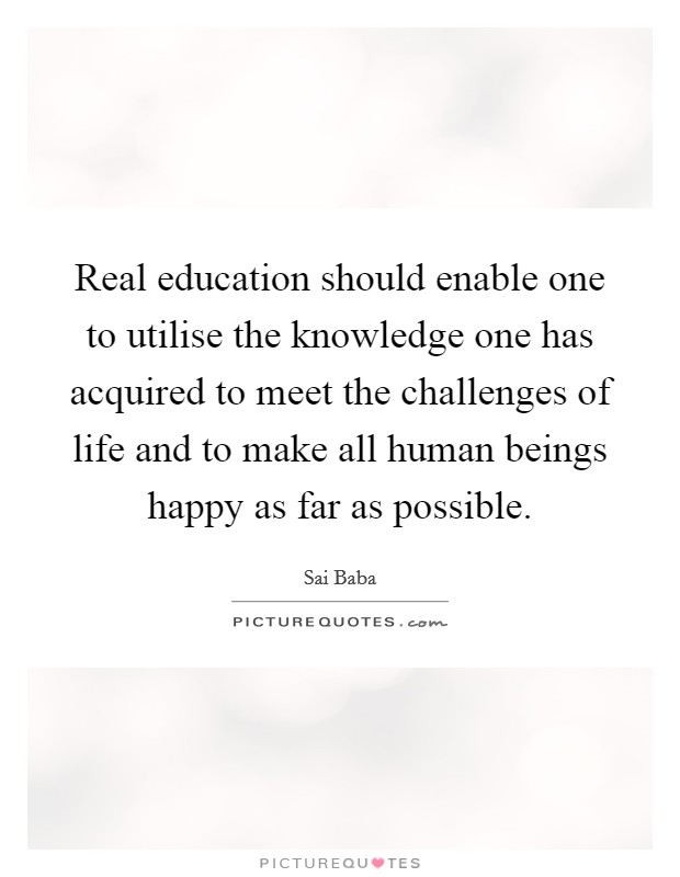 Real education should enable one to utilise the knowledge one has acquired to meet the challenges of life and to make all human beings happy as far as possible Picture Quote #1
