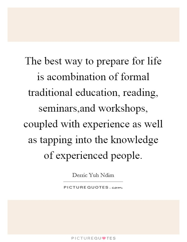 The best way to prepare for life is acombination of formal traditional education, reading, seminars,and workshops, coupled with experience as well as tapping into the knowledge of experienced people Picture Quote #1