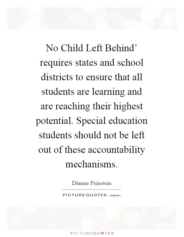 No Child Left Behind' requires states and school districts to ensure that all students are learning and are reaching their highest potential. Special education students should not be left out of these accountability mechanisms Picture Quote #1