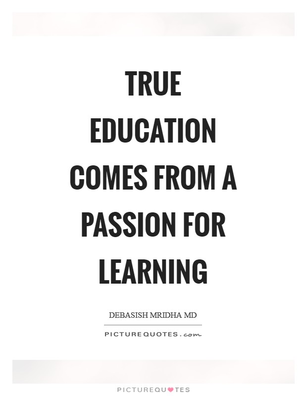 True education comes from a passion for learning Picture Quote #1