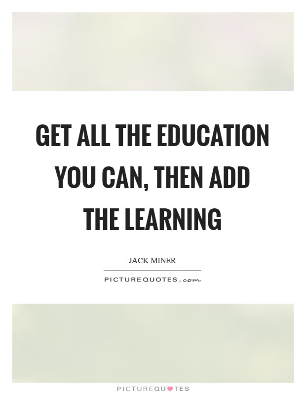 Get all the education you can, then add the learning Picture Quote #1