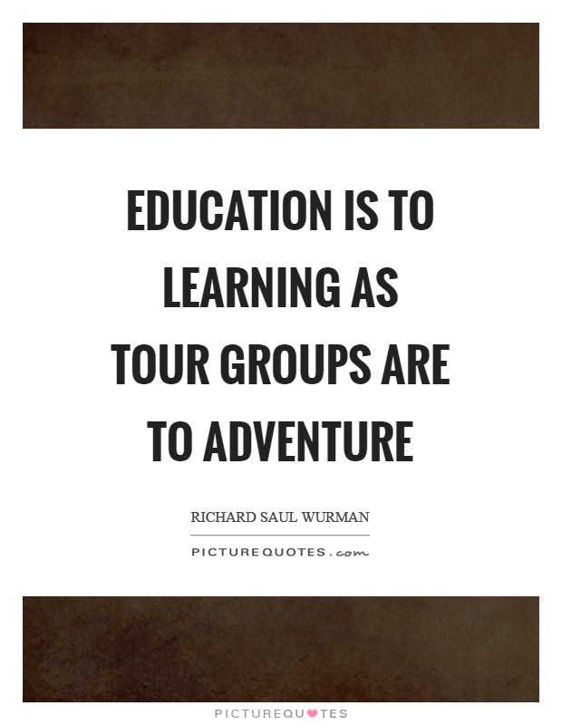 Education is to learning as tour groups are to adventure Picture Quote #1