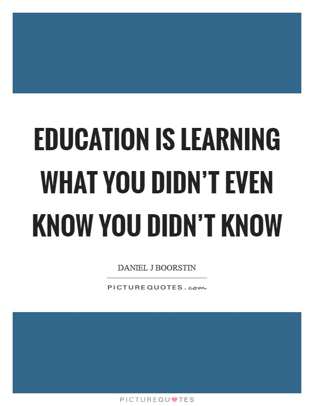 Education is learning what you didn't even know you didn't know Picture Quote #1