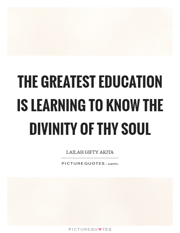 The greatest education is learning to know the divinity of thy soul Picture Quote #1