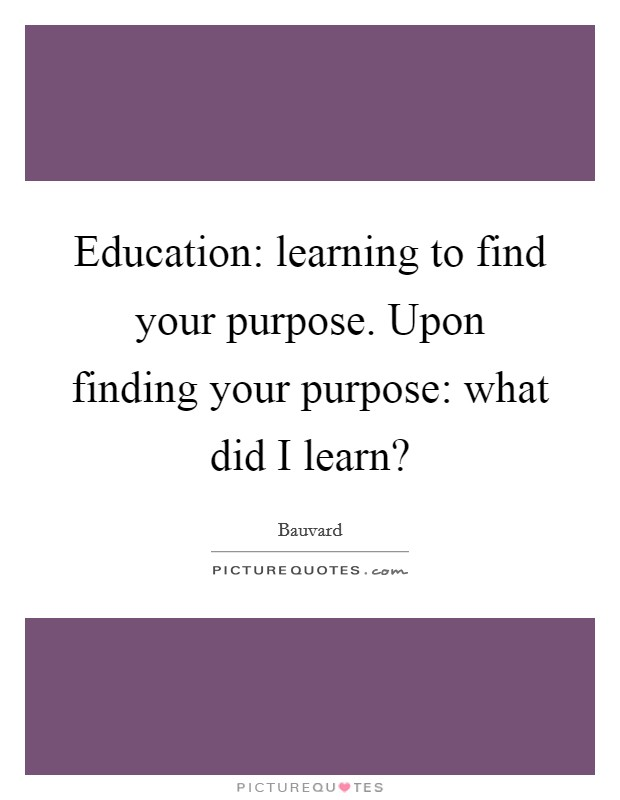 Education: learning to find your purpose. Upon finding your purpose: what did I learn? Picture Quote #1
