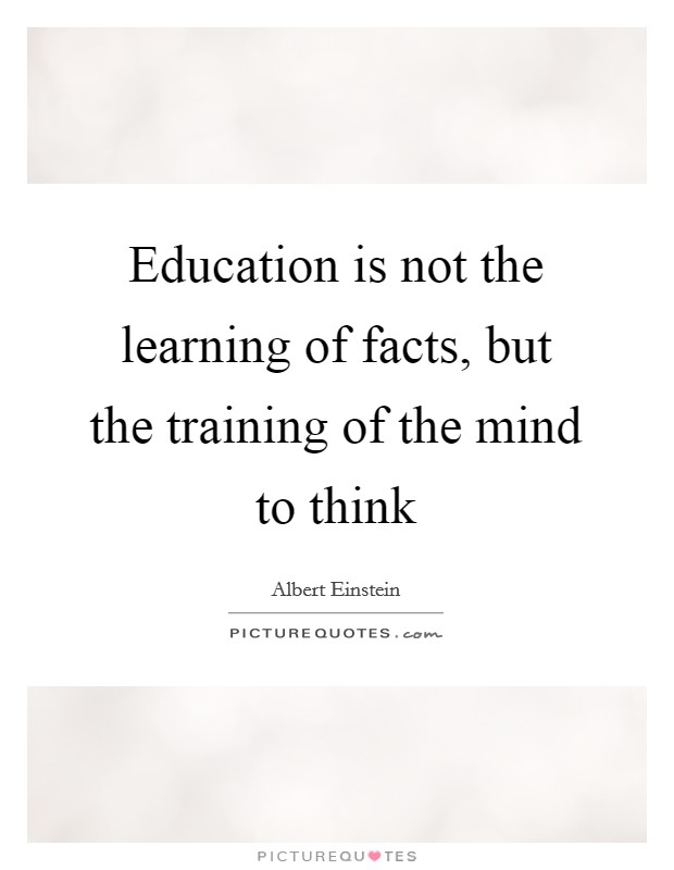 Education is not the learning of facts, but the training of the mind to think Picture Quote #1