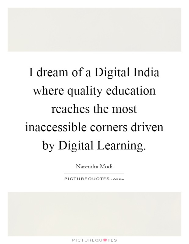 I dream of a Digital India where quality education reaches the most inaccessible corners driven by Digital Learning Picture Quote #1