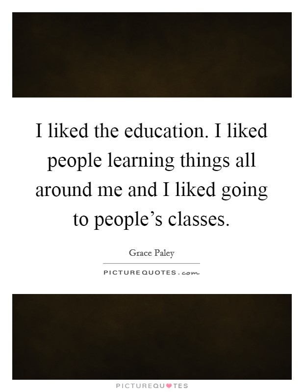 I liked the education. I liked people learning things all around me and I liked going to people's classes Picture Quote #1