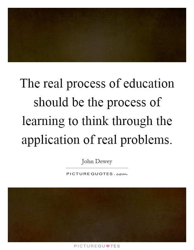 The real process of education should be the process of learning to think through the application of real problems Picture Quote #1