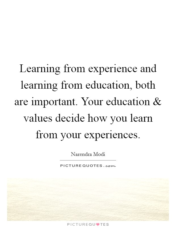 Learning from experience and learning from education, both are important. Your education and values decide how you learn from your experiences Picture Quote #1