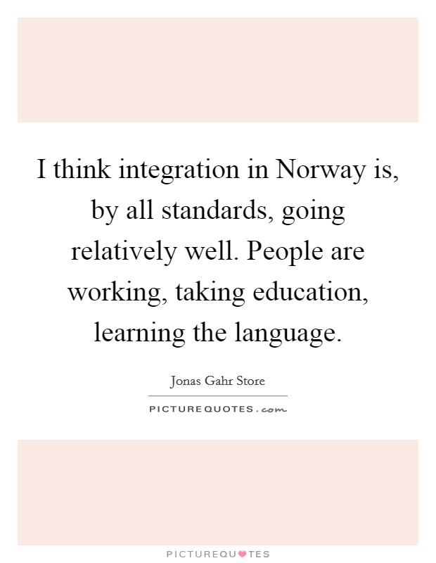 I think integration in Norway is, by all standards, going relatively well. People are working, taking education, learning the language Picture Quote #1