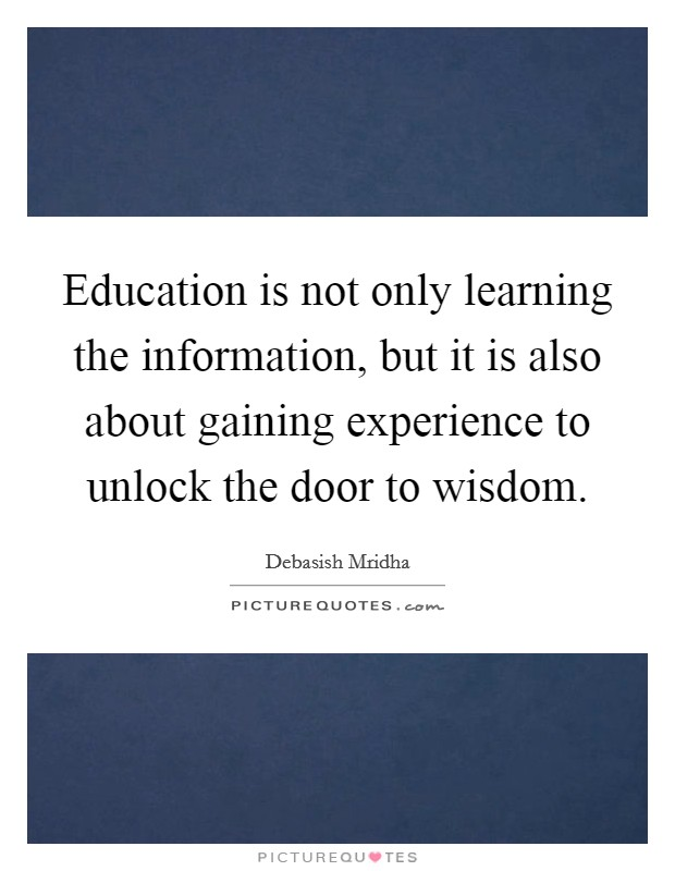 Education is not only learning the information, but it is also about gaining experience to unlock the door to wisdom Picture Quote #1