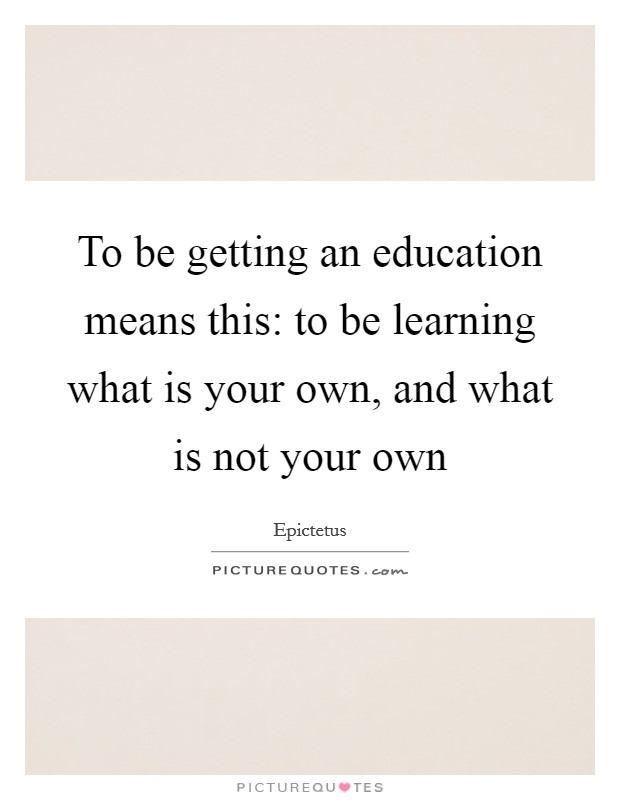 To be getting an education means this: to be learning what is your own, and what is not your own Picture Quote #1