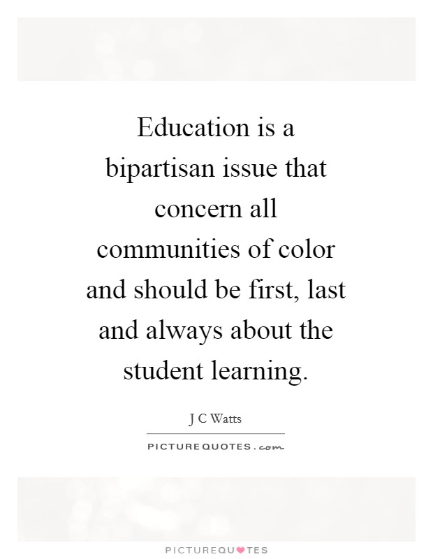 Education is a bipartisan issue that concern all communities of color and should be first, last and always about the student learning Picture Quote #1