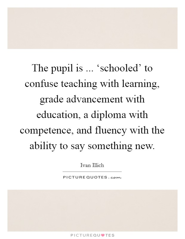 The pupil is ... 'schooled' to confuse teaching with learning, grade advancement with education, a diploma with competence, and fluency with the ability to say something new Picture Quote #1