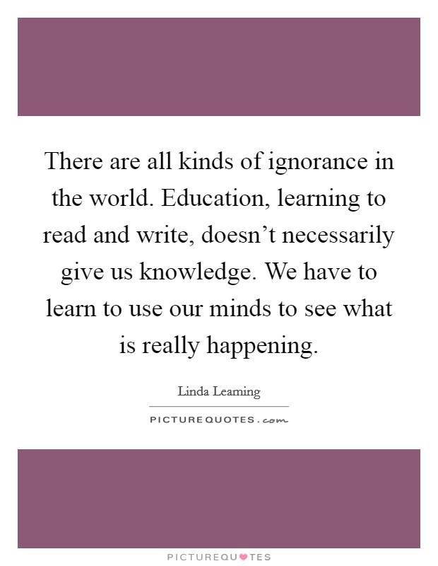 There are all kinds of ignorance in the world. Education, learning to read and write, doesn't necessarily give us knowledge. We have to learn to use our minds to see what is really happening Picture Quote #1