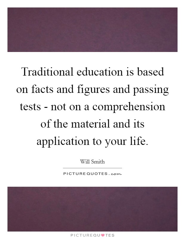 Traditional education is based on facts and figures and passing tests - not on a comprehension of the material and its application to your life Picture Quote #1