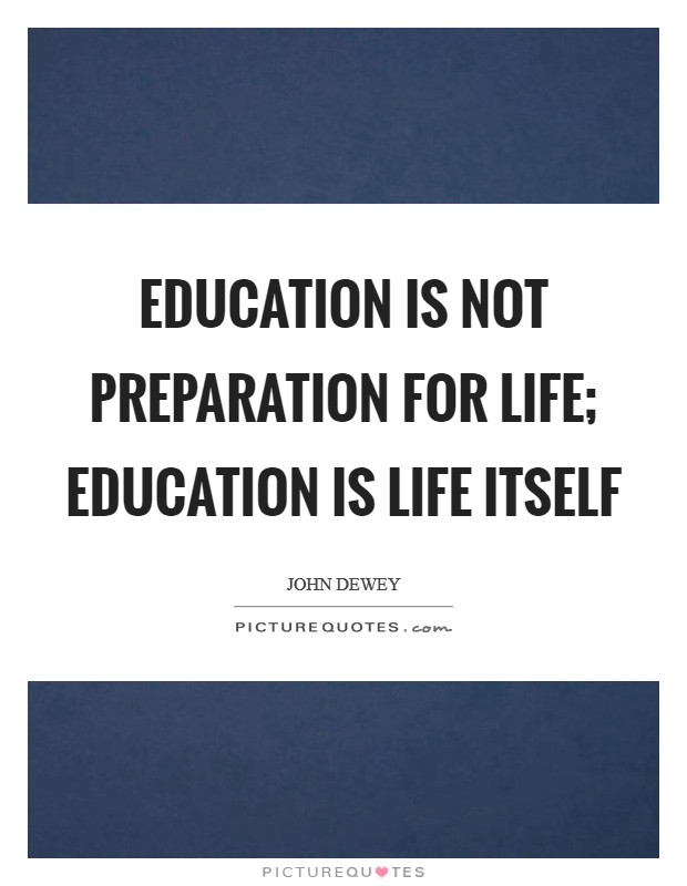 Education is not preparation for life; education is life itself Picture Quote #1