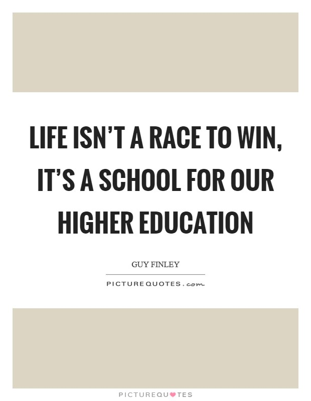 Life isn't a race to win, it's a school for our higher education Picture Quote #1