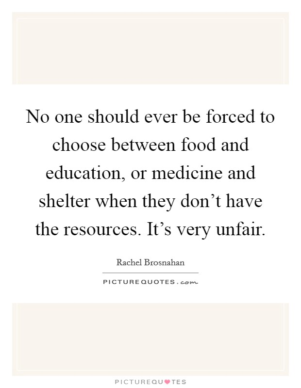 No one should ever be forced to choose between food and education, or medicine and shelter when they don't have the resources. It's very unfair Picture Quote #1