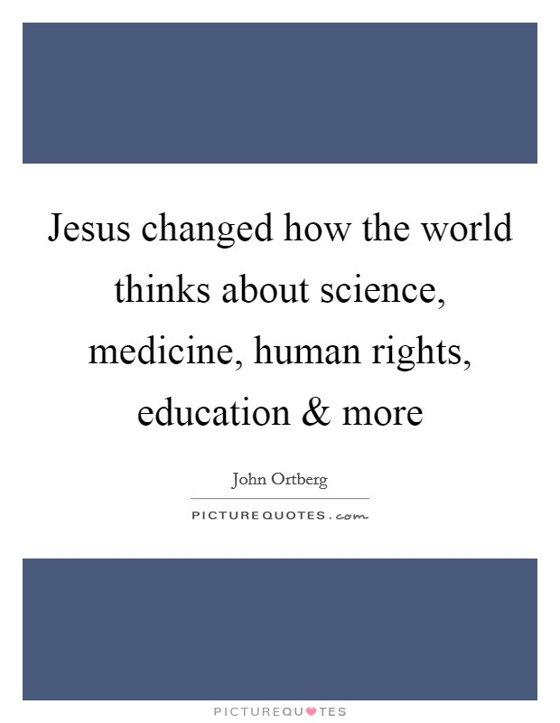 Jesus changed how the world thinks about science, medicine, human rights, education and more Picture Quote #1