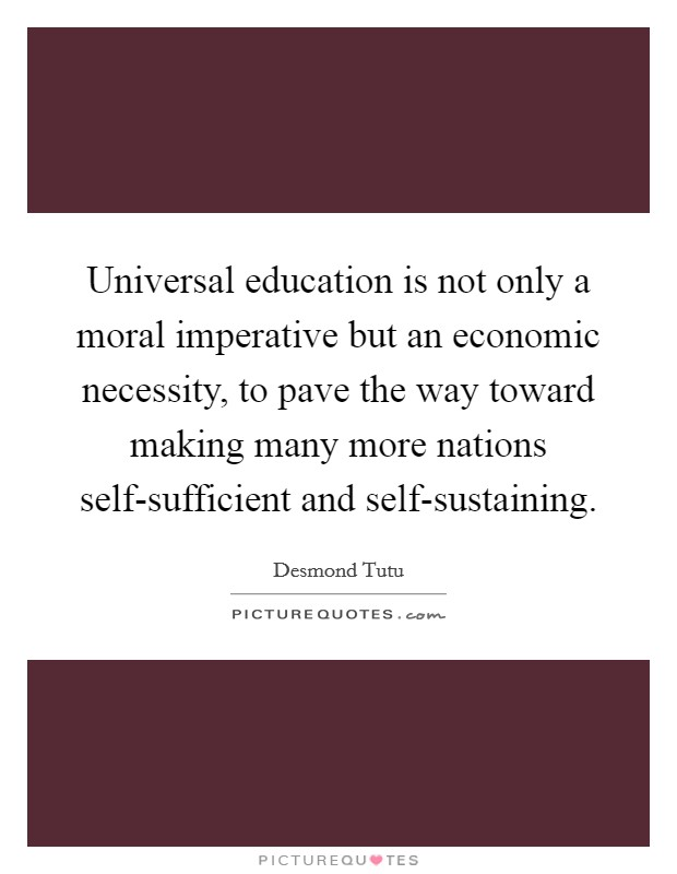 Universal education is not only a moral imperative but an economic necessity, to pave the way toward making many more nations self-sufficient and self-sustaining. Picture Quote #1