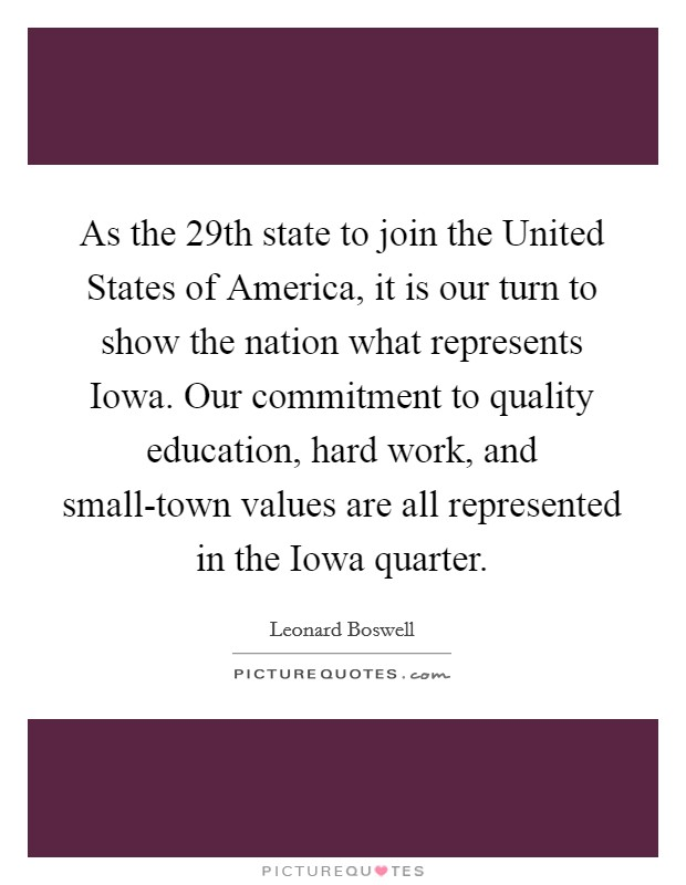 As the 29th state to join the United States of America, it is our turn to show the nation what represents Iowa. Our commitment to quality education, hard work, and small-town values are all represented in the Iowa quarter. Picture Quote #1