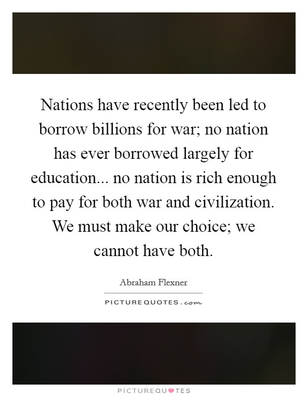 Nations have recently been led to borrow billions for war; no nation has ever borrowed largely for education... no nation is rich enough to pay for both war and civilization. We must make our choice; we cannot have both. Picture Quote #1