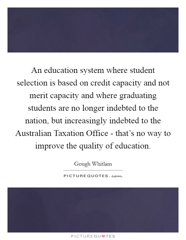 An education system where student selection is based on credit capacity and not merit capacity and where graduating students are no longer indebted to the nation, but increasingly indebted to the Australian Taxation Office - that's no way to improve the quality of education Picture Quote #1