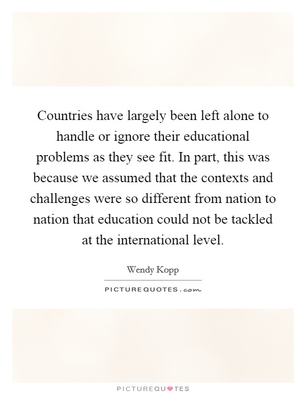 Countries have largely been left alone to handle or ignore their educational problems as they see fit. In part, this was because we assumed that the contexts and challenges were so different from nation to nation that education could not be tackled at the international level Picture Quote #1
