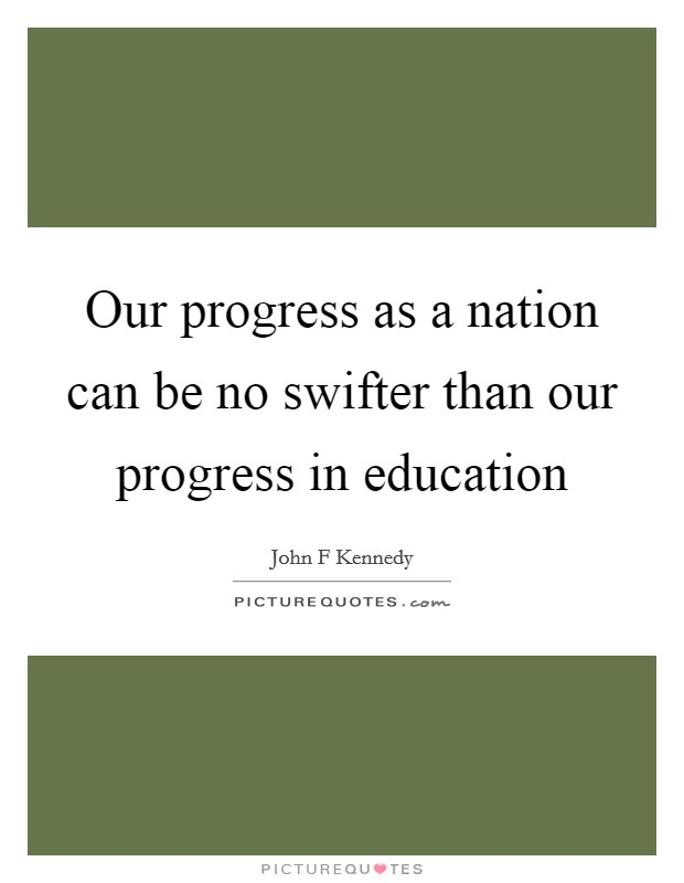 Our progress as a nation can be no swifter than our progress in education Picture Quote #1