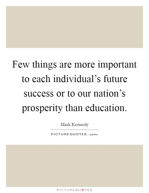 Few things are more important to each individual's future success or to our nation's prosperity than education Picture Quote #1
