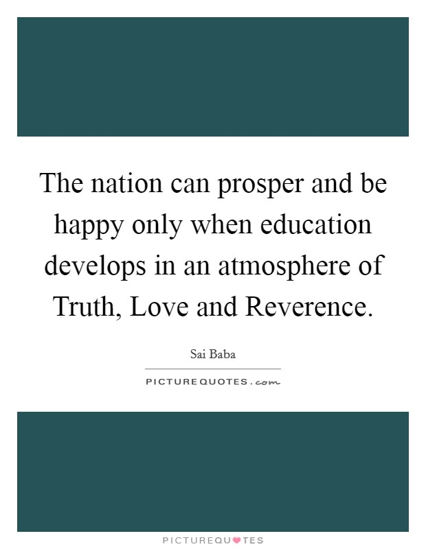 The nation can prosper and be happy only when education develops in an atmosphere of Truth, Love and Reverence. Picture Quote #1