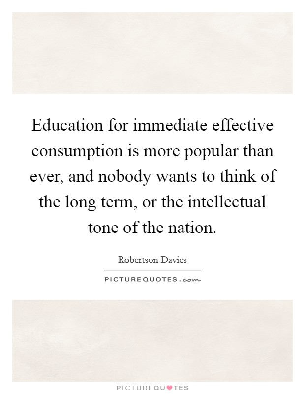 Education for immediate effective consumption is more popular than ever, and nobody wants to think of the long term, or the intellectual tone of the nation. Picture Quote #1