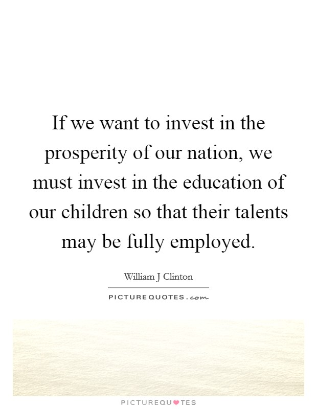 If we want to invest in the prosperity of our nation, we must invest in the education of our children so that their talents may be fully employed Picture Quote #1