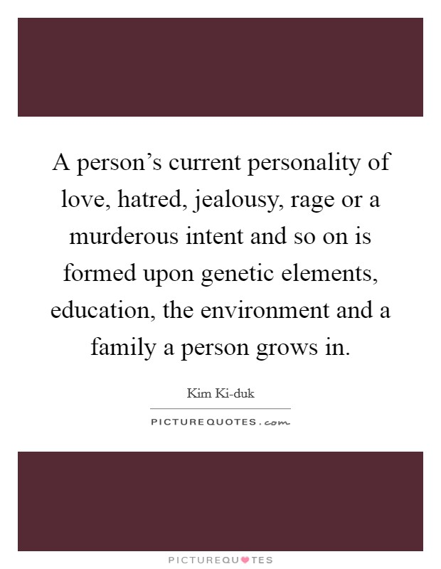 A person's current personality of love, hatred, jealousy, rage or a murderous intent and so on is formed upon genetic elements, education, the environment and a family a person grows in Picture Quote #1