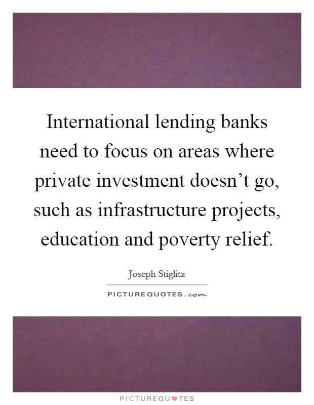 International lending banks need to focus on areas where private investment doesn't go, such as infrastructure projects, education and poverty relief Picture Quote #1