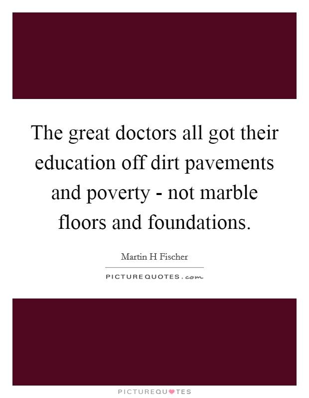 The great doctors all got their education off dirt pavements and poverty - not marble floors and foundations Picture Quote #1