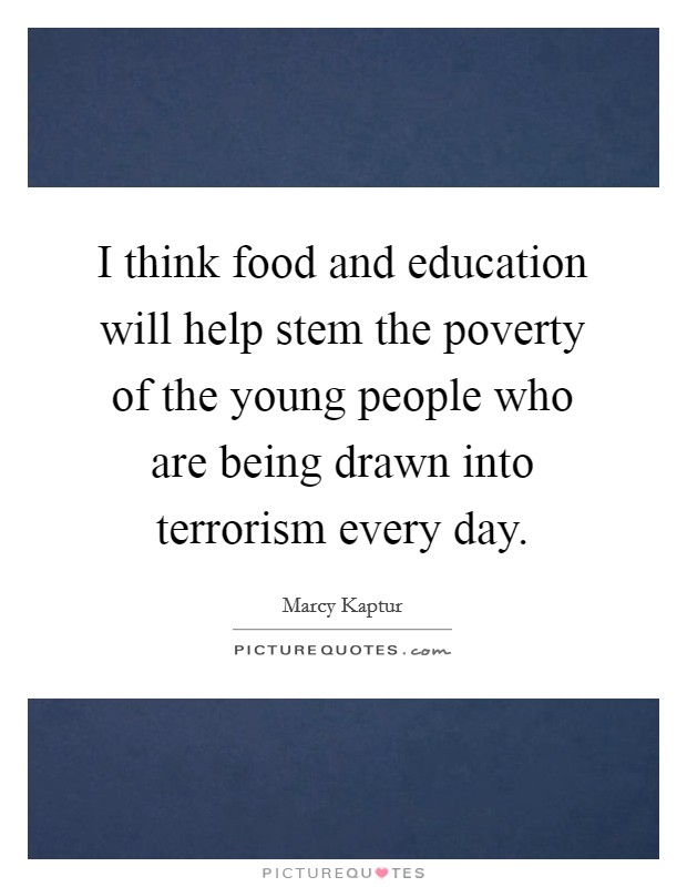I think food and education will help stem the poverty of the young people who are being drawn into terrorism every day Picture Quote #1