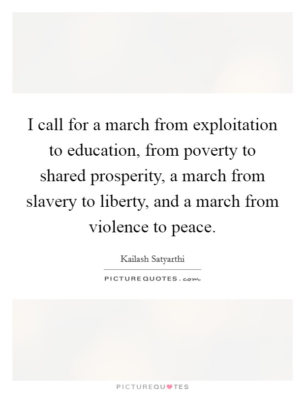 I call for a march from exploitation to education, from poverty to shared prosperity, a march from slavery to liberty, and a march from violence to peace Picture Quote #1