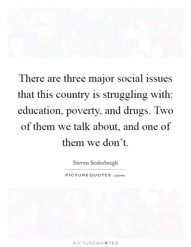 There are three major social issues that this country is struggling with: education, poverty, and drugs. Two of them we talk about, and one of them we don't Picture Quote #1