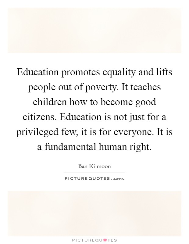 Education promotes equality and lifts people out of poverty. It teaches children how to become good citizens. Education is not just for a privileged few, it is for everyone. It is a fundamental human right Picture Quote #1