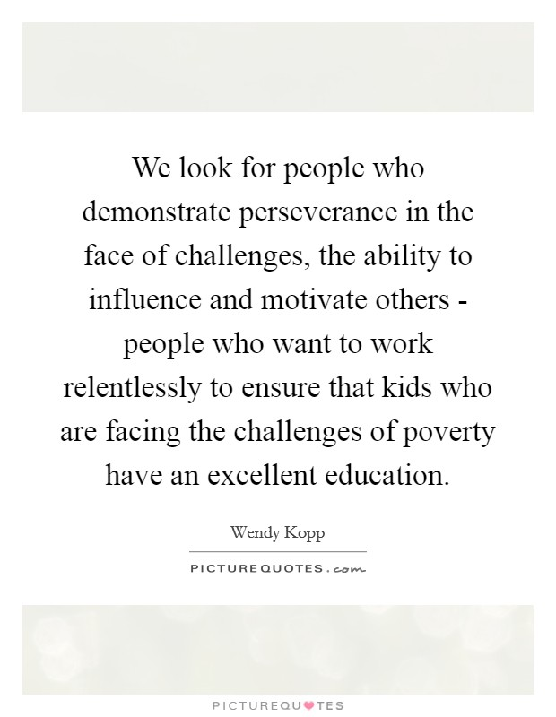 We look for people who demonstrate perseverance in the face of challenges, the ability to influence and motivate others - people who want to work relentlessly to ensure that kids who are facing the challenges of poverty have an excellent education. Picture Quote #1