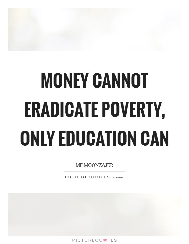 Money cannot eradicate poverty, only education can Picture Quote #1