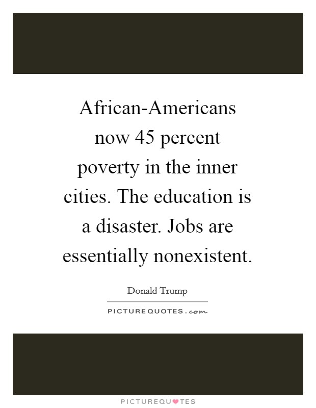 African-Americans now 45 percent poverty in the inner cities. The education is a disaster. Jobs are essentially nonexistent Picture Quote #1