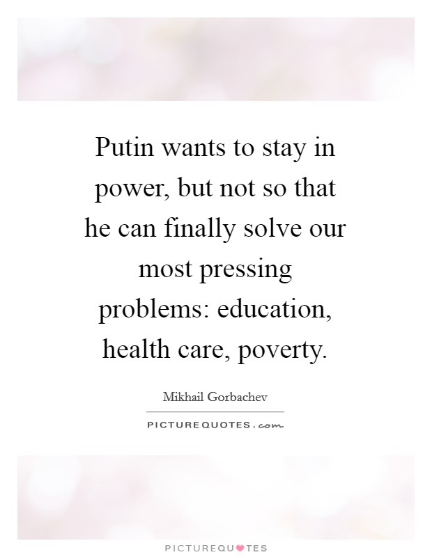 Putin wants to stay in power, but not so that he can finally solve our most pressing problems: education, health care, poverty Picture Quote #1