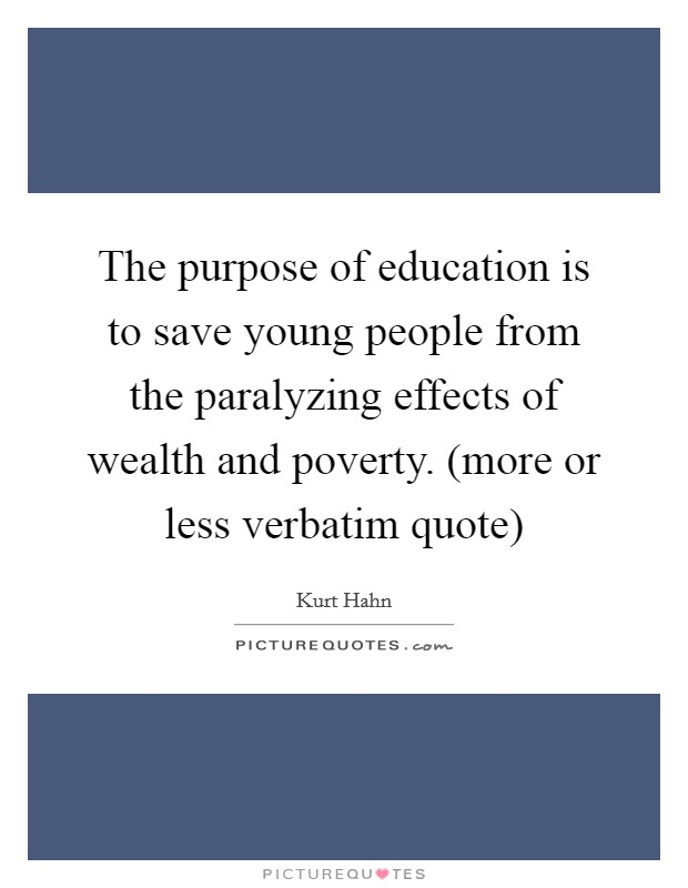 The purpose of education is to save young people from the paralyzing effects of wealth and poverty. (more or less verbatim quote) Picture Quote #1
