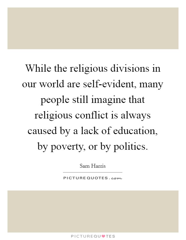 While the religious divisions in our world are self-evident, many people still imagine that religious conflict is always caused by a lack of education, by poverty, or by politics Picture Quote #1