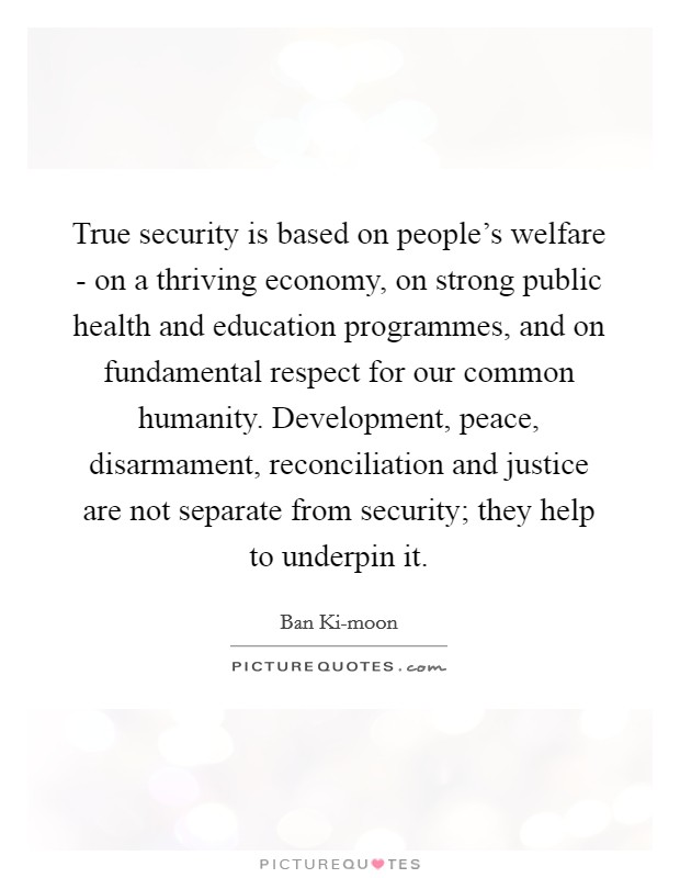 True security is based on people's welfare - on a thriving economy, on strong public health and education programmes, and on fundamental respect for our common humanity. Development, peace, disarmament, reconciliation and justice are not separate from security; they help to underpin it Picture Quote #1